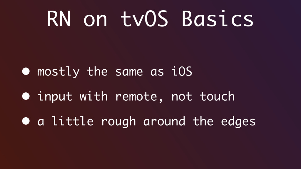 RN on tvOS Basics • mostly the same as iOS • in...