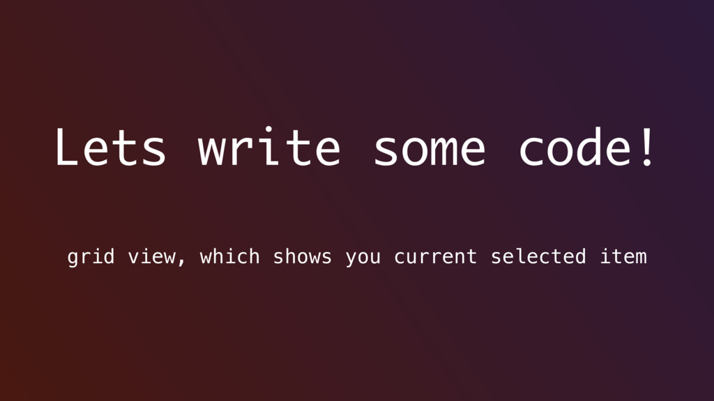 Lets write some code! grid view, which shows yo...