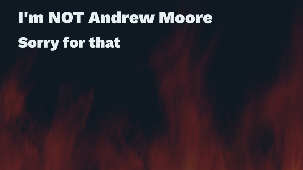I'm NOT Andrew Moore Sorry for that