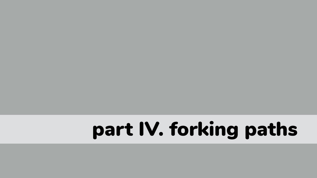 part IV. forking paths