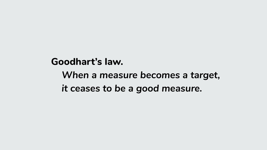 Goodhart's law. When a measure becomes a target...