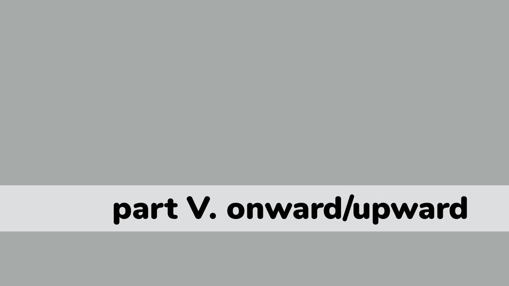 part V. onward/upward