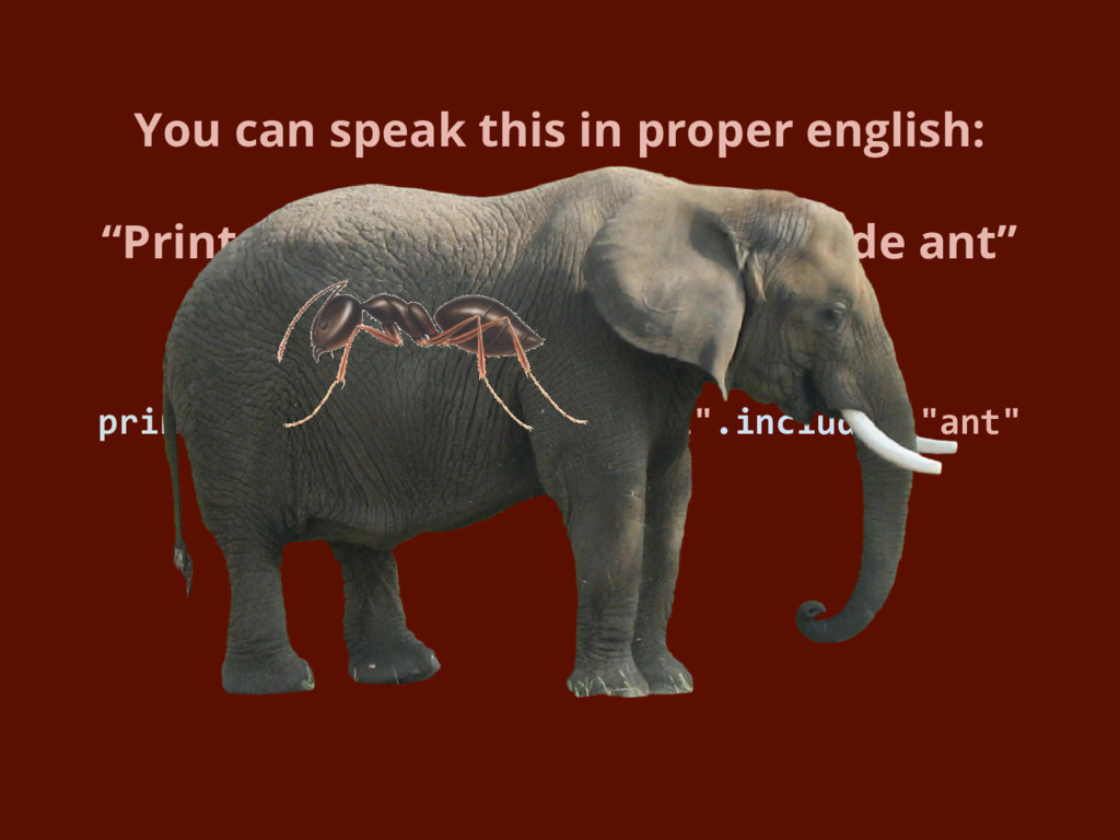 "print ""elephant"" if ""elephant"".include? ""ant"" Y..."