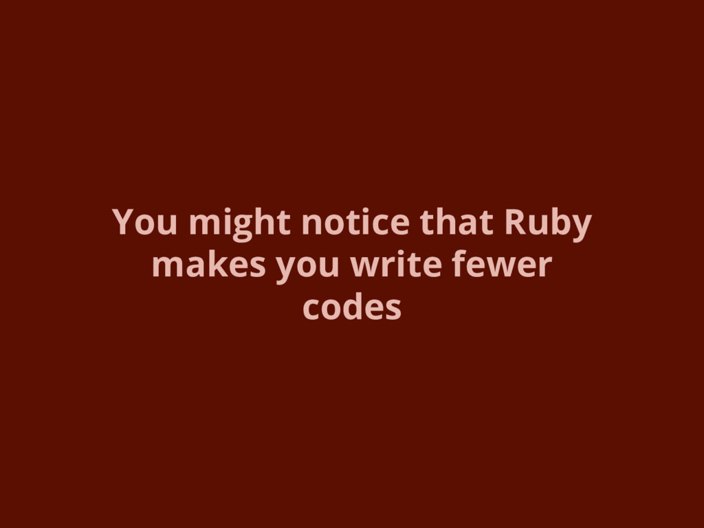 You might notice that Ruby makes you write fewe...