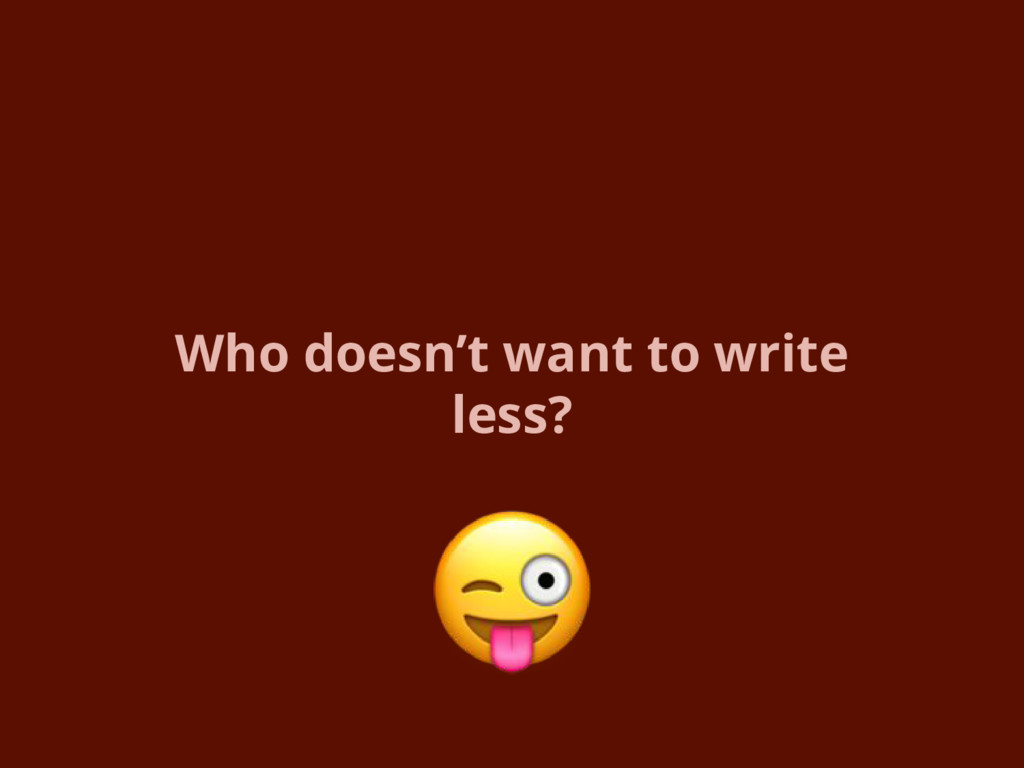 Who doesn't want to write less?