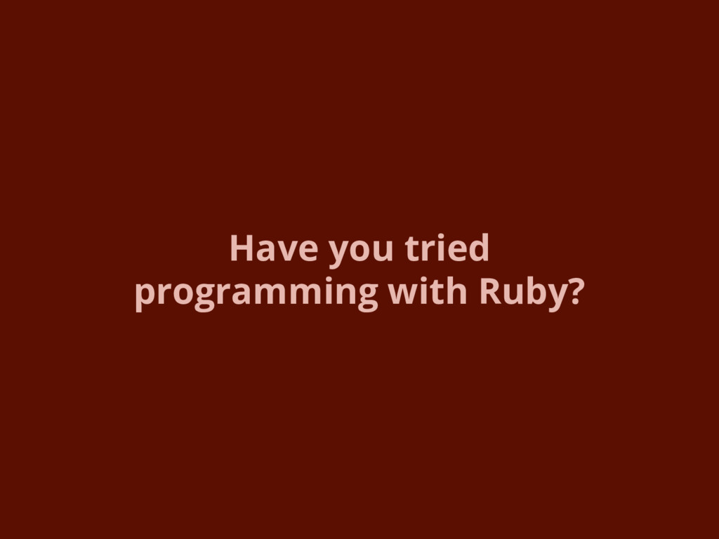 Have you tried programming with Ruby?