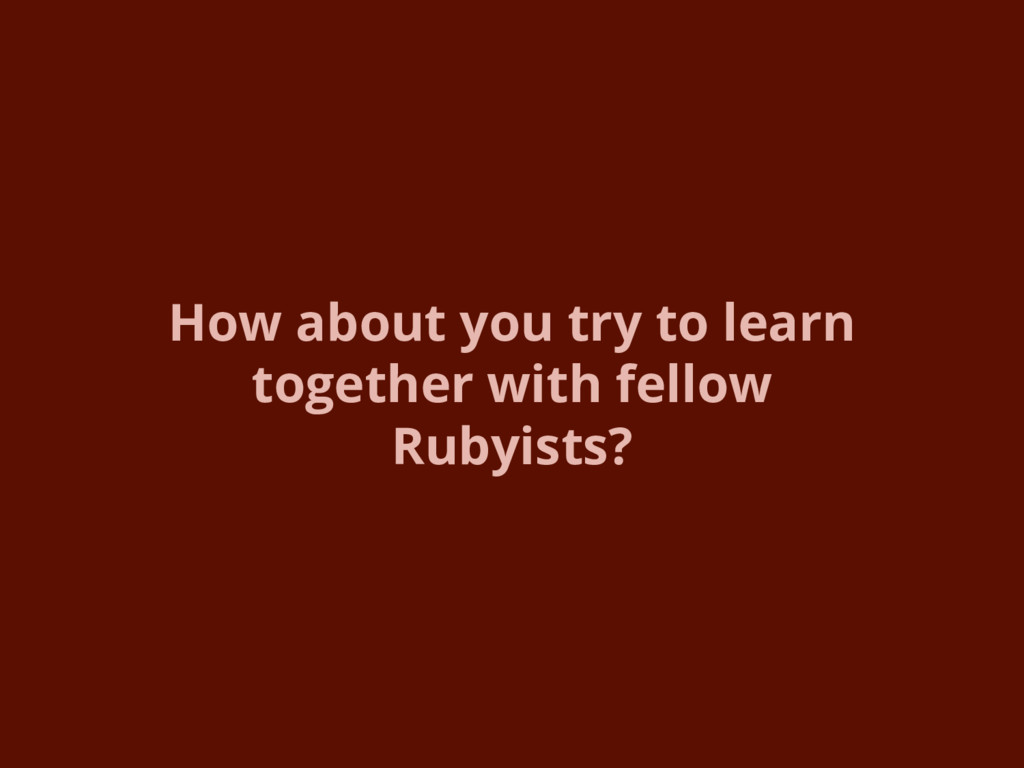 How about you try to learn together with fellow...