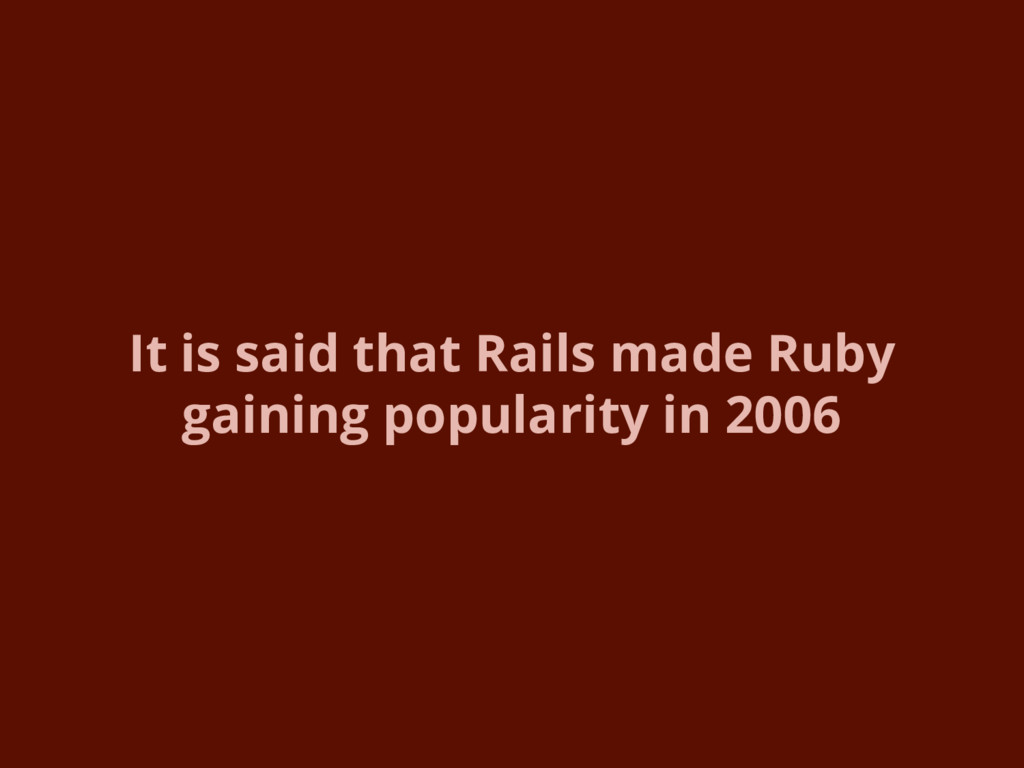It is said that Rails made Ruby gaining popular...