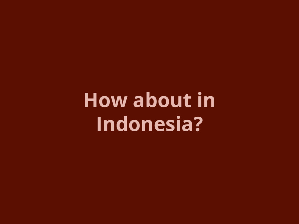 How about in Indonesia?