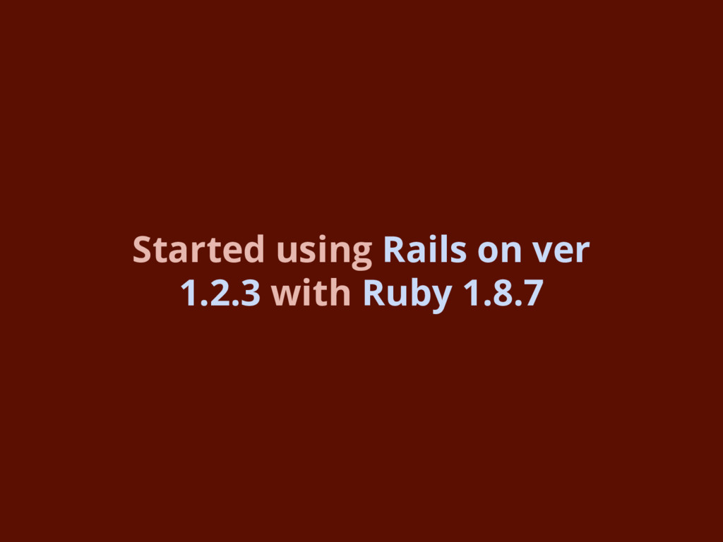 Started using Rails on ver 1.2.3 with Ruby 1.8.7