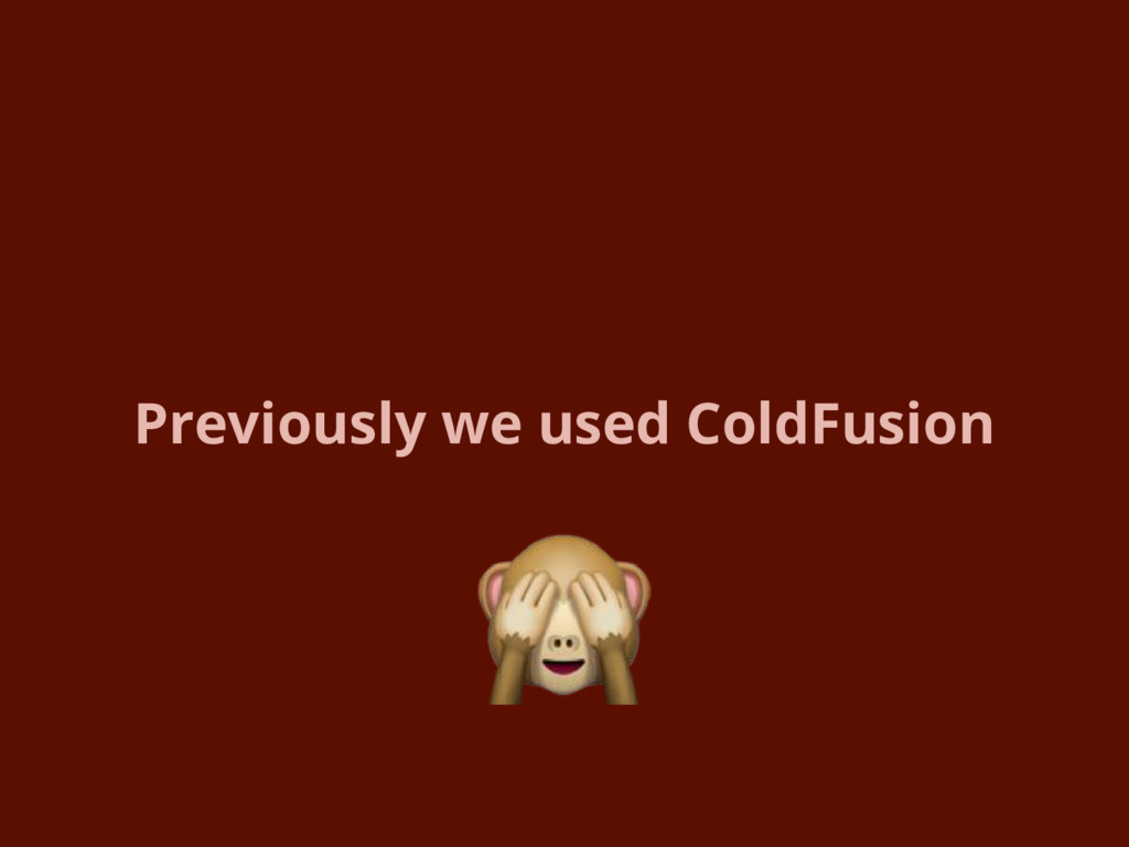 Previously we used ColdFusion