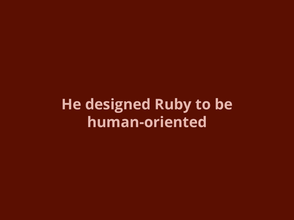 He designed Ruby to be human-oriented
