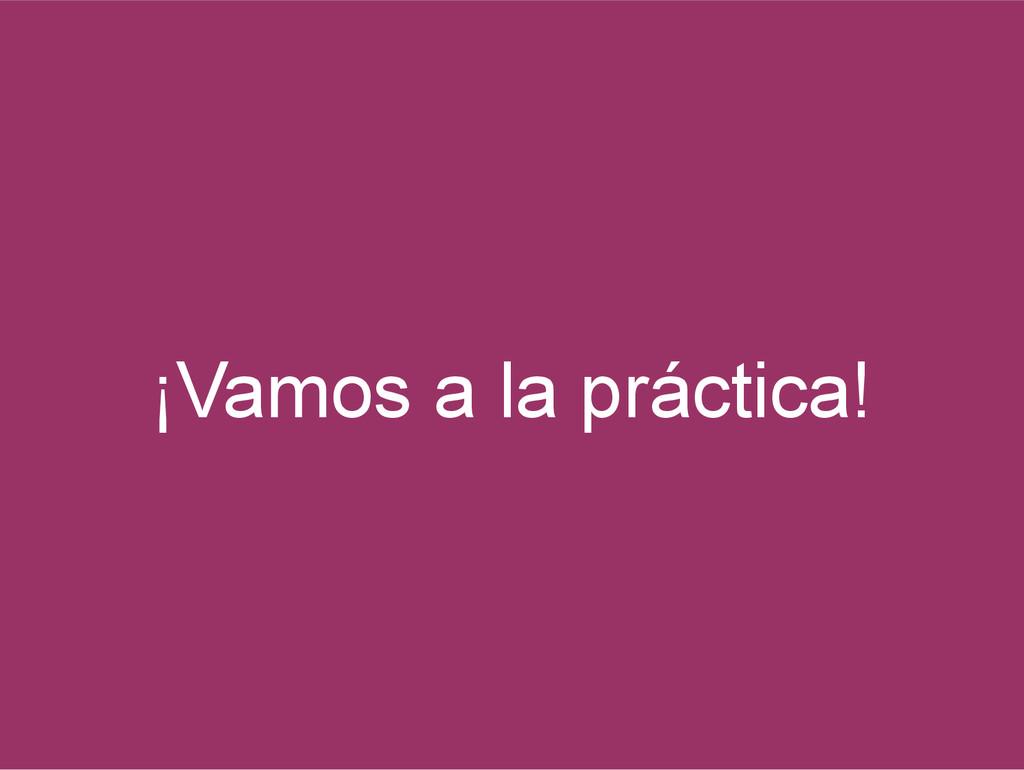 ¡Vamos a la práctica!