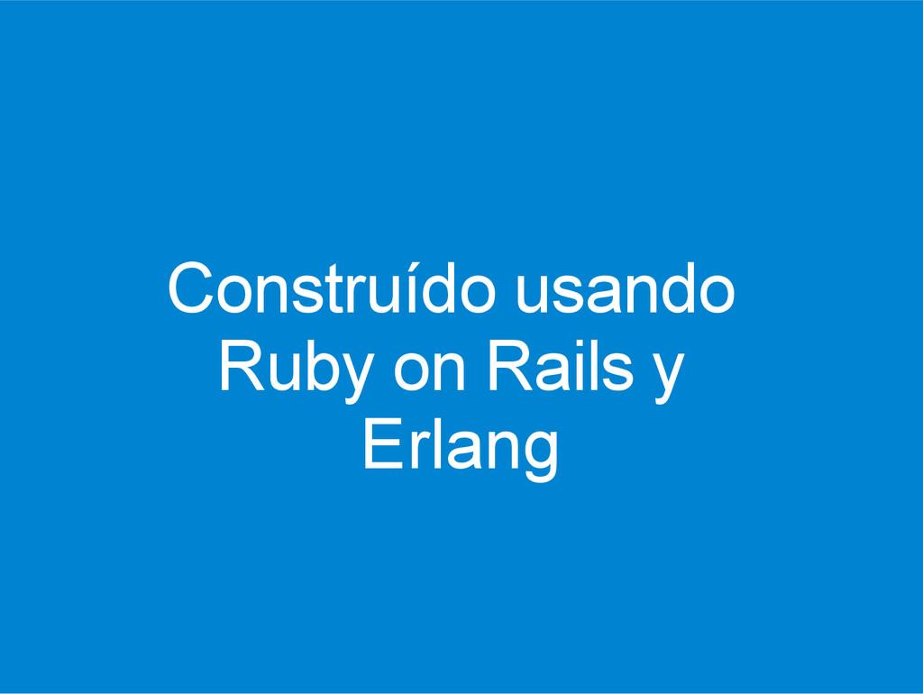 Construído usando Ruby on Rails y Erlang