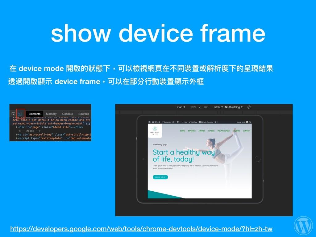 show device frame 在 device mode 開啟的狀狀態下,可以檢視網⾴頁...