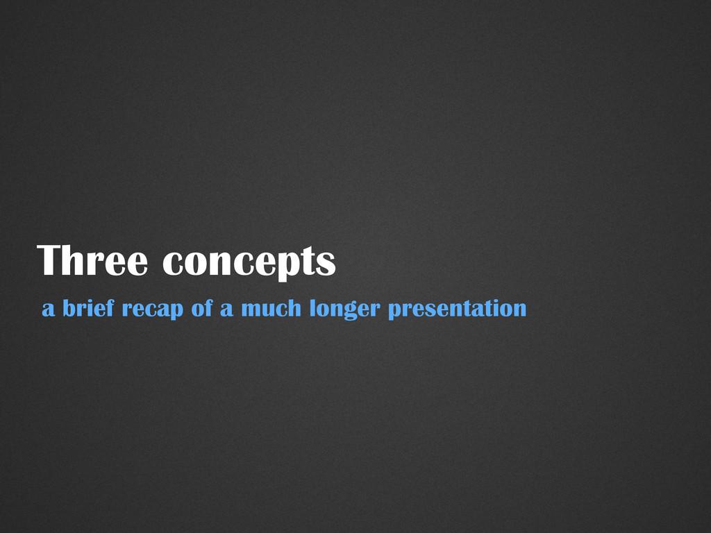 Three concepts a brief recap of a much longer p...