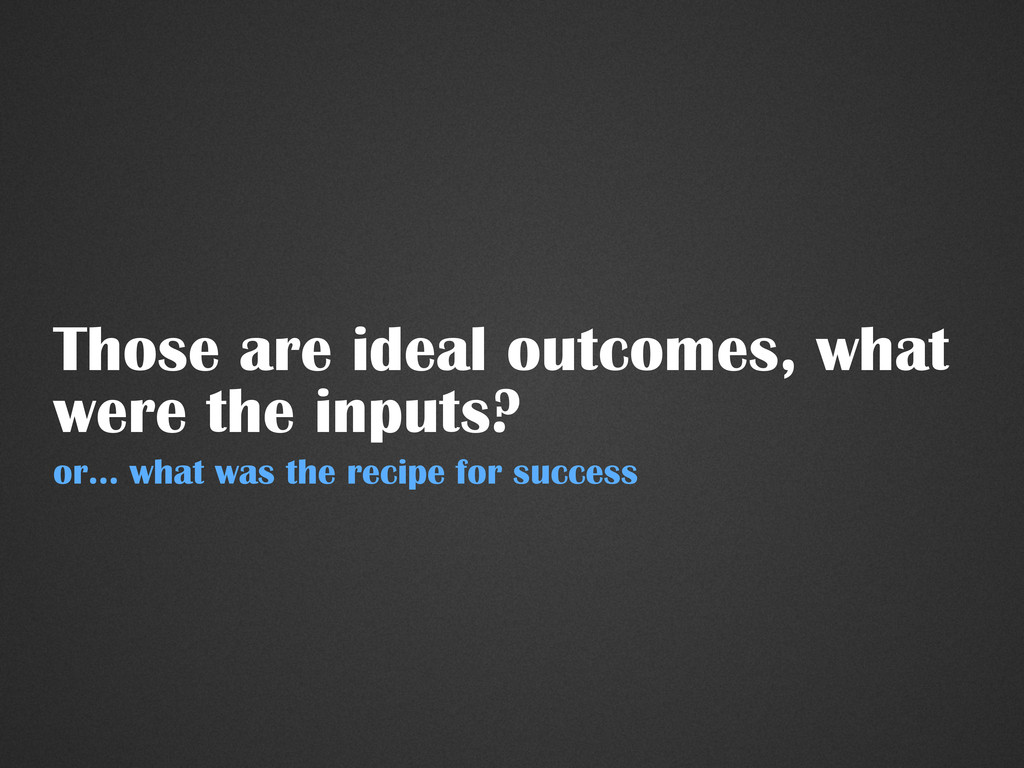 Those are ideal outcomes, what were the inputs?...