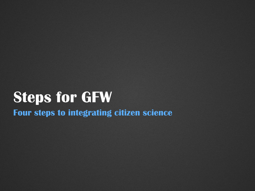 Steps for GFW Four steps to integrating citizen...