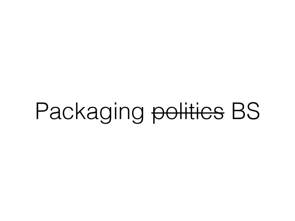 Packaging politics BS