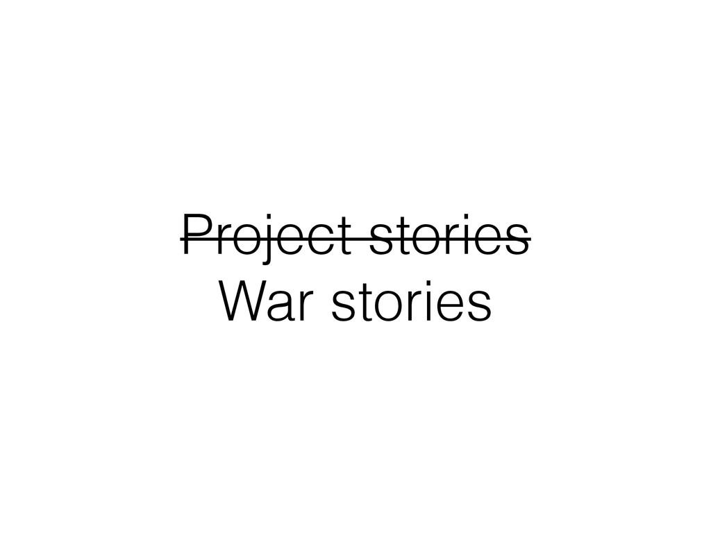 Project stories War stories