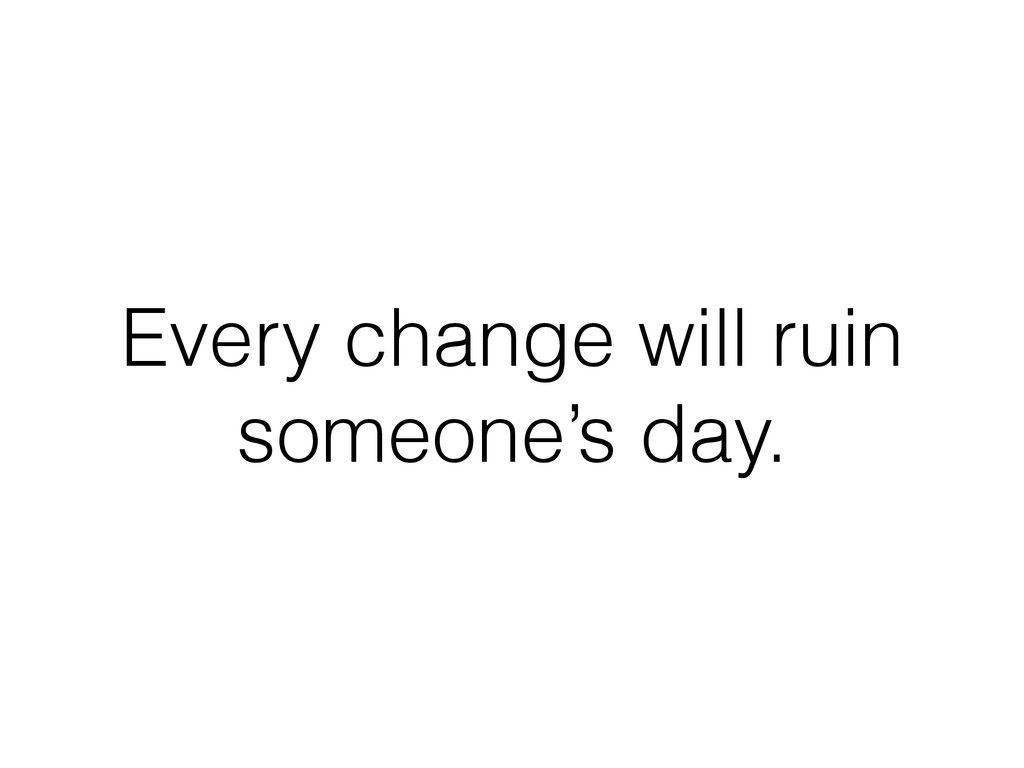 Every change will ruin someone's day.