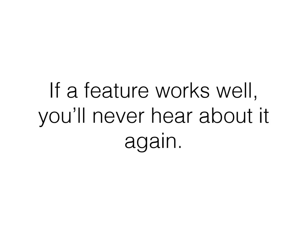 If a feature works well, you'll never hear abou...