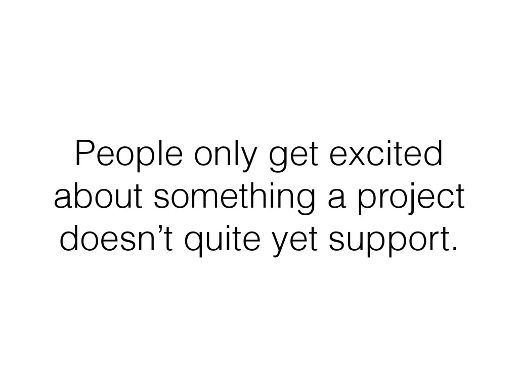 People only get excited about something a proje...