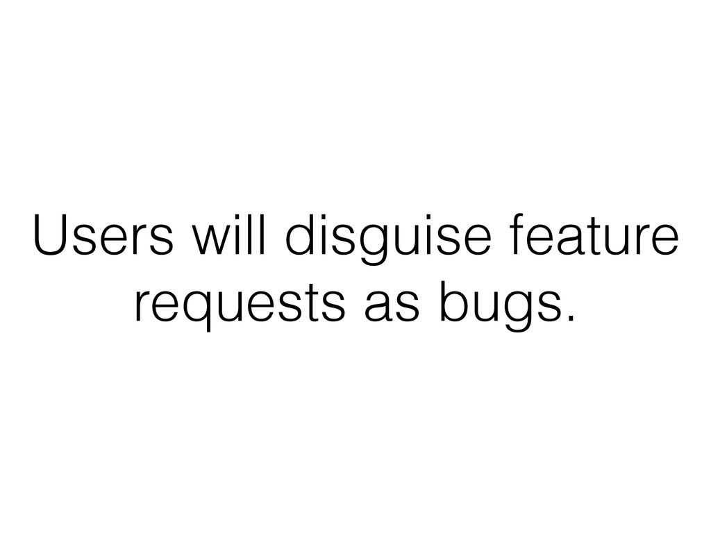 Users will disguise feature requests as bugs.