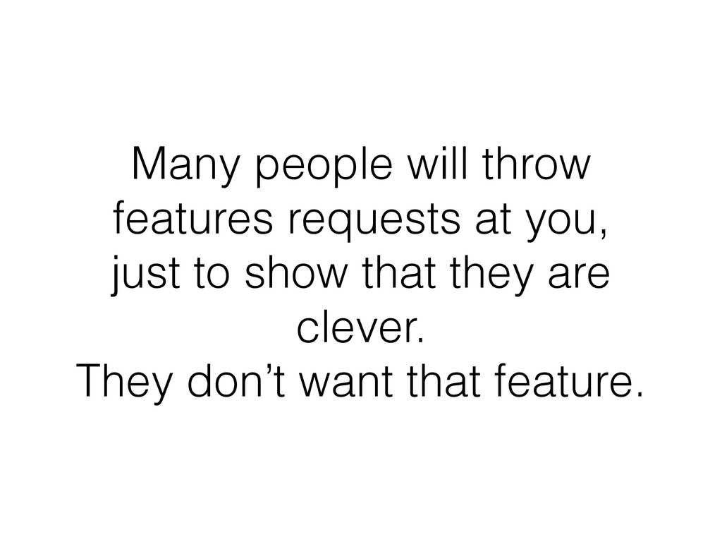 Many people will throw features requests at you...