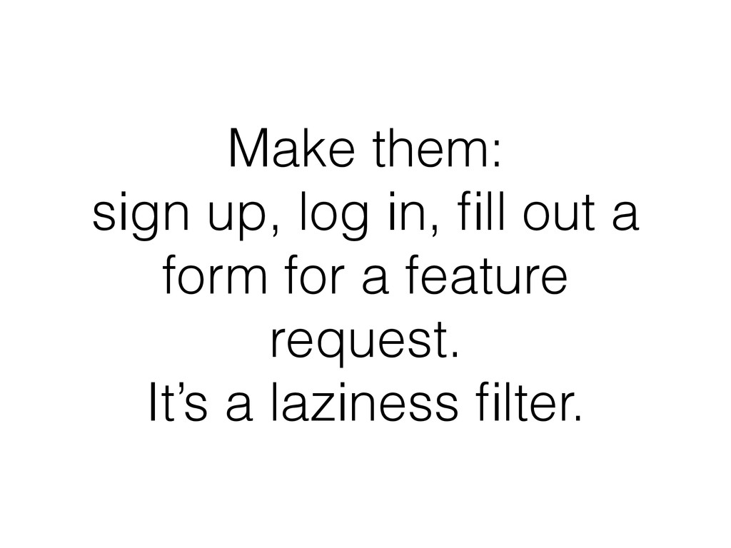 Make them: sign up, log in, fill out a form for ...