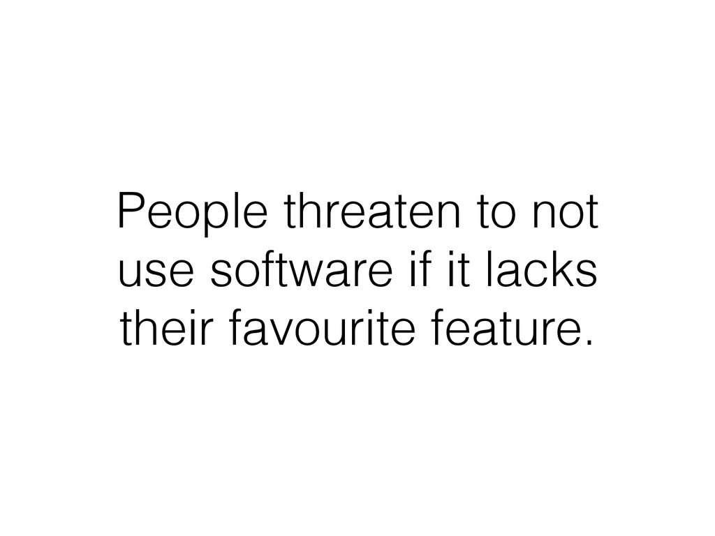 People threaten to not use software if it lacks...