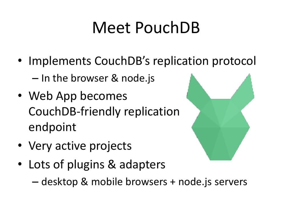 Meet PouchDB • Implements CouchDB's replication...