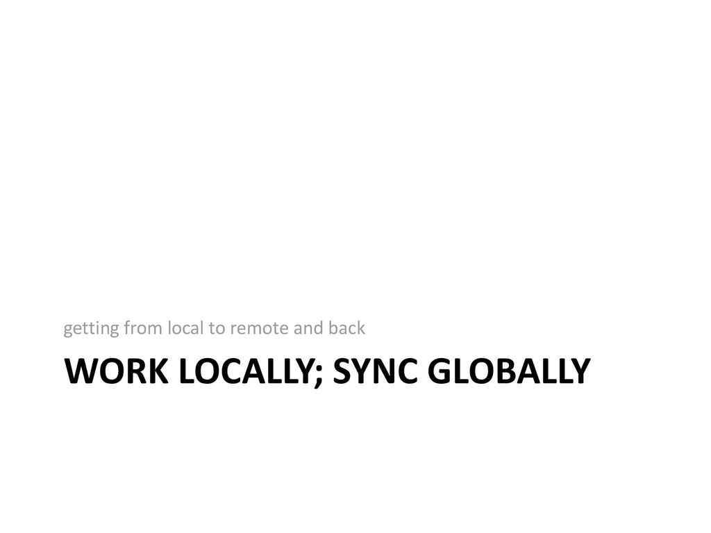 WORK LOCALLY; SYNC GLOBALLY getting from local ...