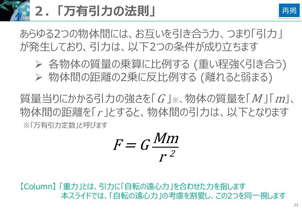 23 2.「万有引力の法則」 あらゆる2つの物体間には、お互いを引き合う力、つまり「引力」 が...
