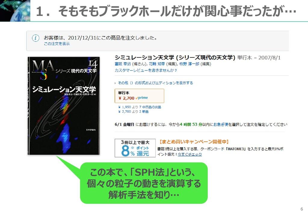 6 1.そもそもブラックホールだけが関心事だったが… この本で、「SPH法」という、 個々の粒...