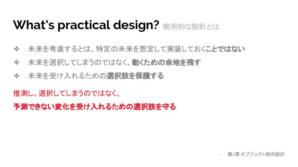 What's practical design? 実用的な設計とは ❖ 未来を考慮するとは、特...