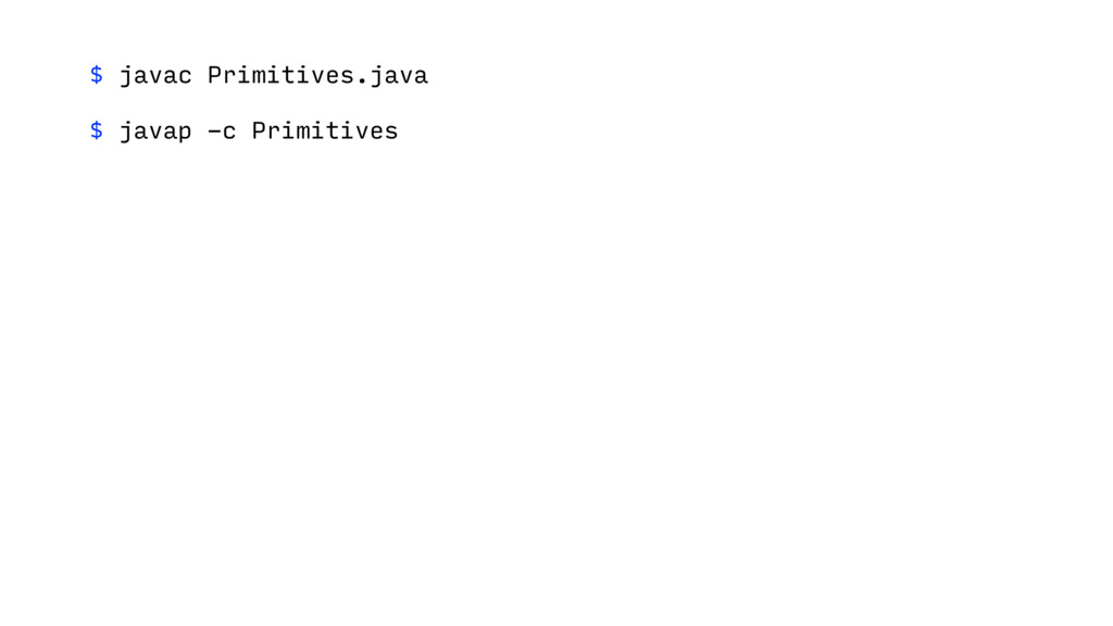 $ javac Primitives.java $ javap -c Primitives