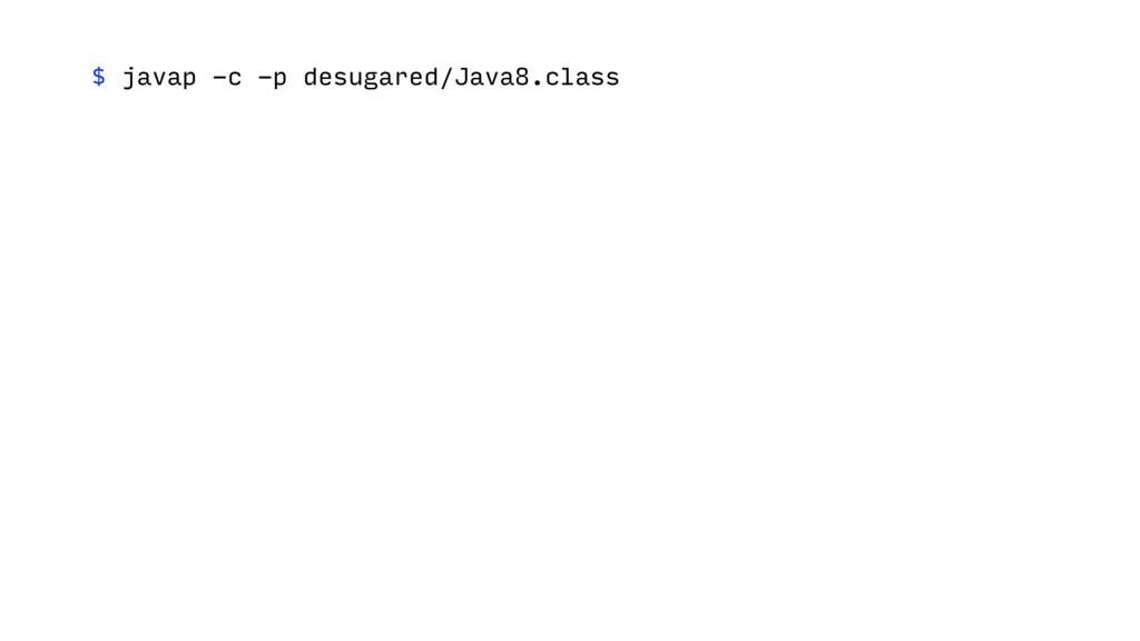 $ javap -c -p desugared/Java8.class