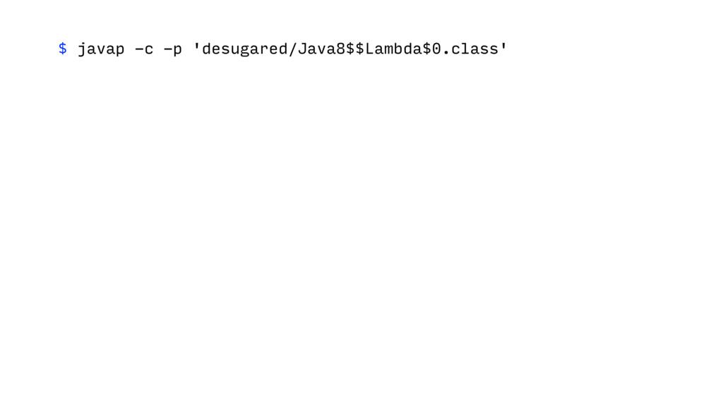 $ javap -c -p 'desugared/Java8$$Lambda$0.class'