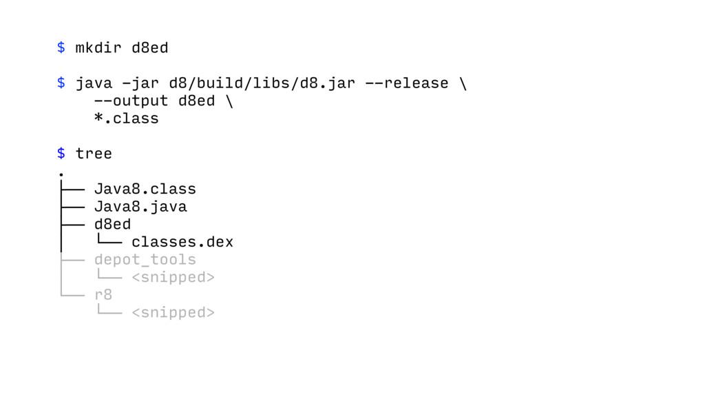 $ mkdir d8ed $ java -jar d8/build/libs/d8.jar -...