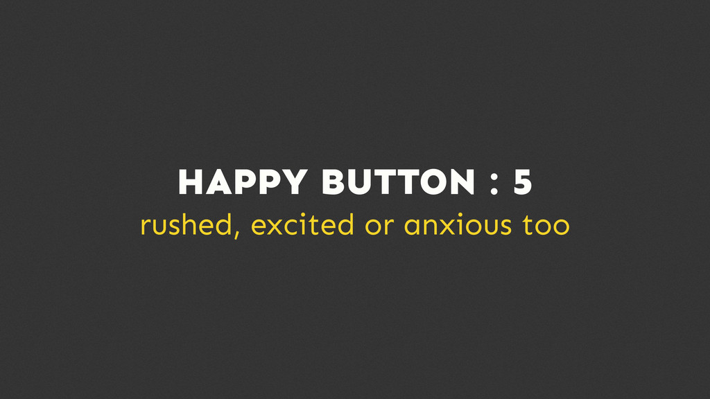 HAPPY BUTTON : 5 rushed, excited or anxious too