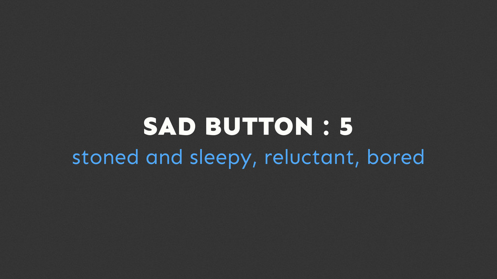 SAD BUTTON : 5 stoned and sleepy, reluctant, bo...