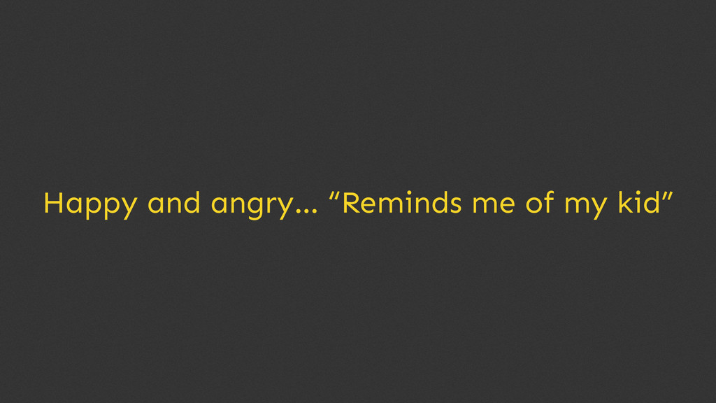 """Happy and angry… """"Reminds me of my kid"""""""
