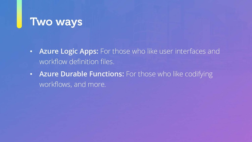 Two ways • Azure Logic Apps: For those who like...