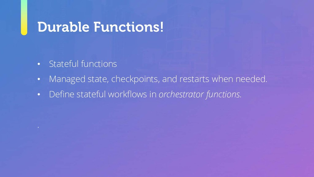 Durable Functions! • Stateful functions • Manag...