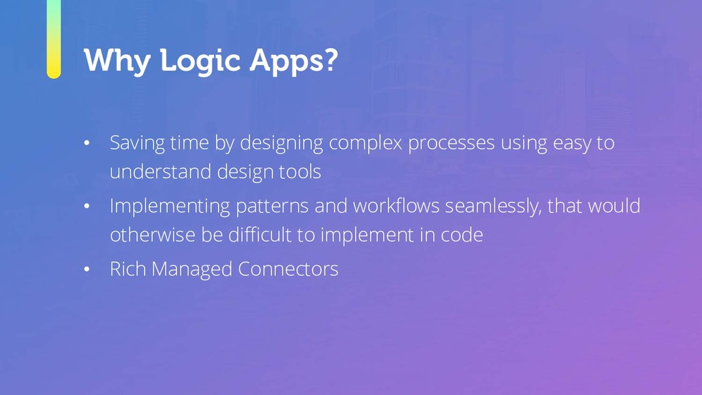 Why Logic Apps? • Saving time by designing comp...