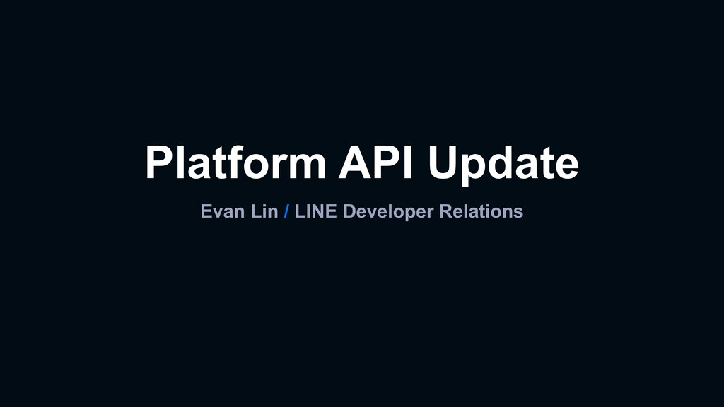 Platform API Update Evan Lin / LINE Developer R...