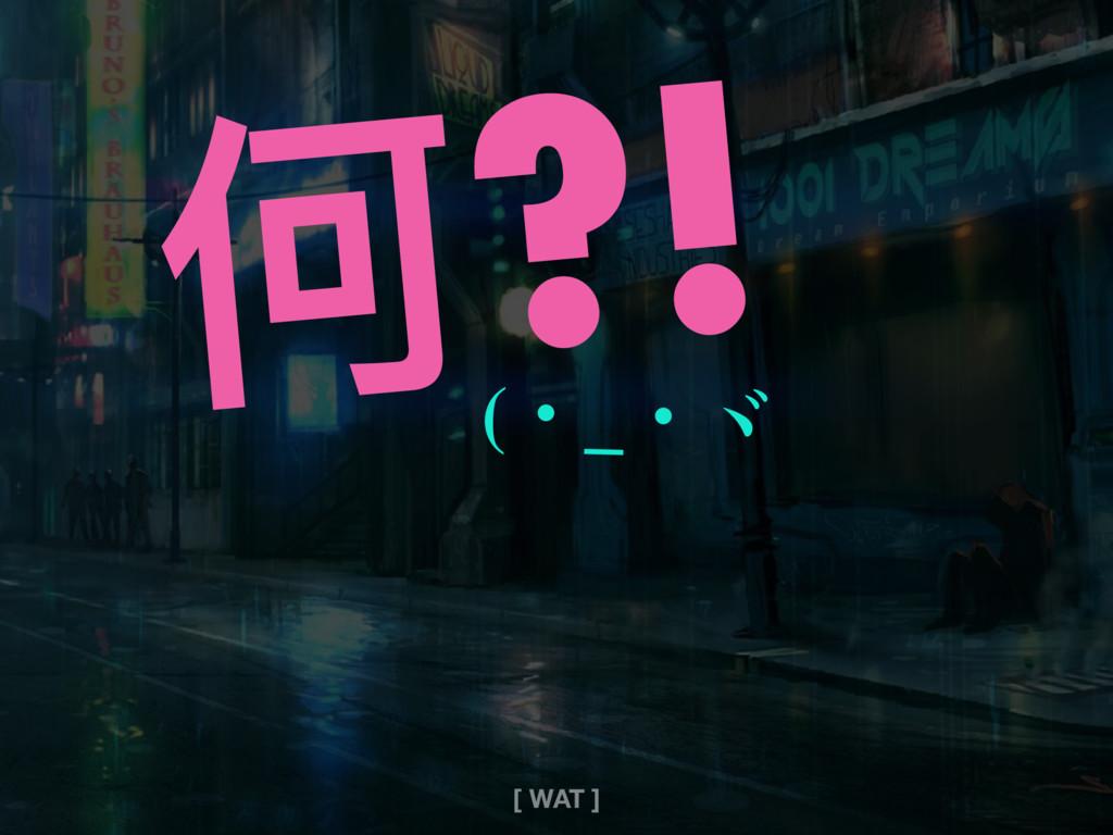 何?! (ɾ_ɾʌ [ WAT ]