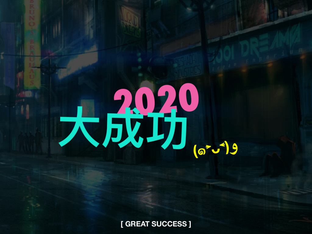 2020 ⼤大成功 [ GREAT SUCCESS ] (๑˃̵ᴗ˂̵)و