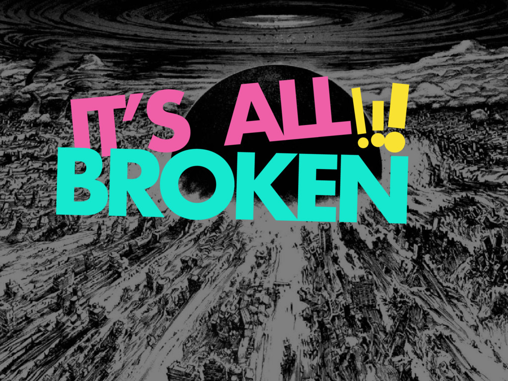 IT'S ALL BROKEN ! ! !